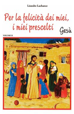 Per la felicità dei Miei, i miei prescelti – Gesù – Volume II